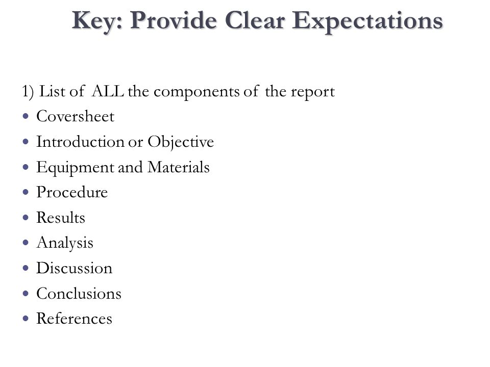 Key: Provide Clear Expectations 1) List of ALL the components of the report Coversheet Introduction or Objective Equipment and Materials Procedure Results Analysis Discussion Conclusions References