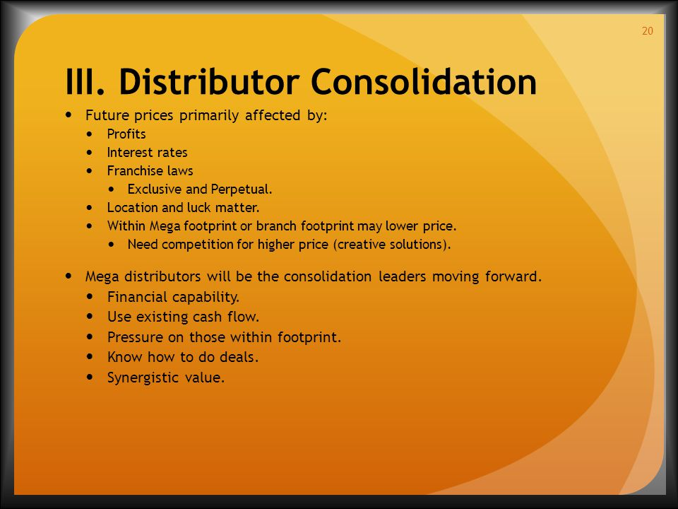 III. Distributor Consolidation Future prices primarily affected by: Profits Interest rates Franchise laws Exclusive and Perpetual. Location and luck m