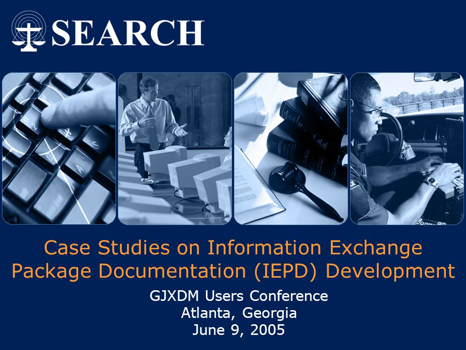  2004 SEARCH, The National Consortium for Justice Information and Statistics   www.search.org IEPD Process  JIEM/Exchange Requirements  Domain Modeling  GJXDM Mapping  Subset Schema (SSGT)  Extension, Document, Constraint  Sample XML Instance  Packaging  Horizontal Analysis/Reuse  Education and Outreach