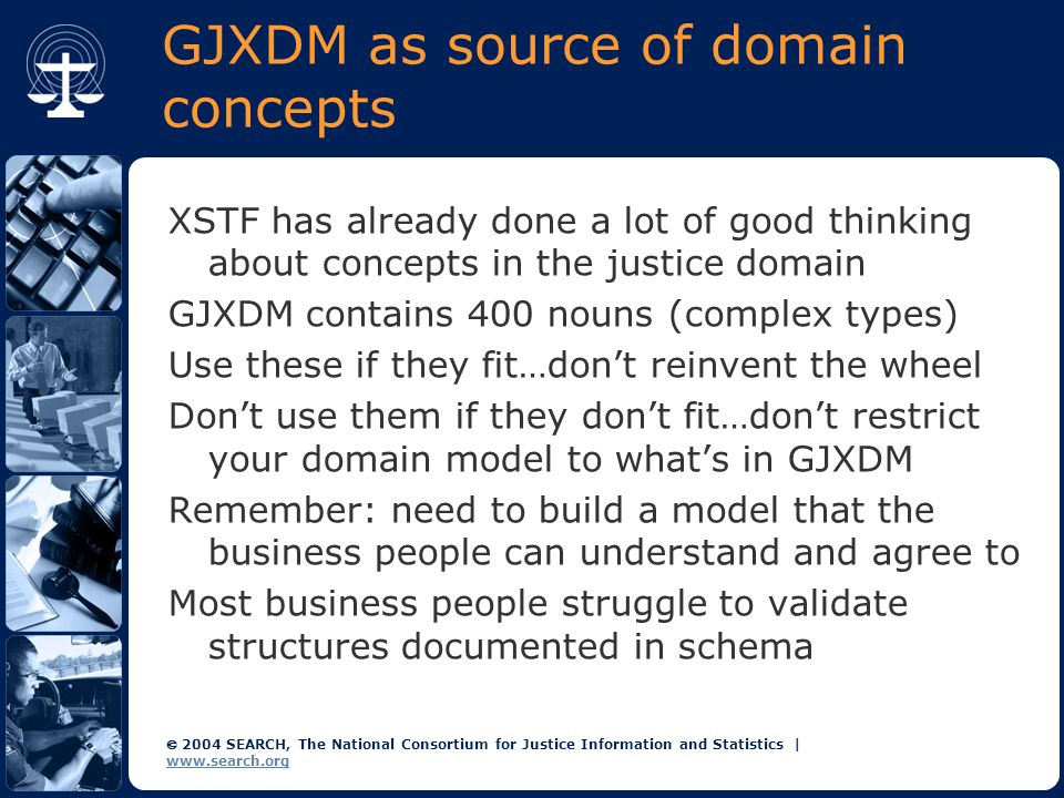  2004 SEARCH, The National Consortium for Justice Information and Statistics | www.search.org GJXDM as source of domain concepts XSTF has already done a lot of good thinking about concepts in the justice domain GJXDM contains 400 nouns (complex types) Use these if they fit…don't reinvent the wheel Don't use them if they don't fit…don't restrict your domain model to what's in GJXDM Remember: need to build a model that the business people can understand and agree to Most business people struggle to validate structures documented in schema