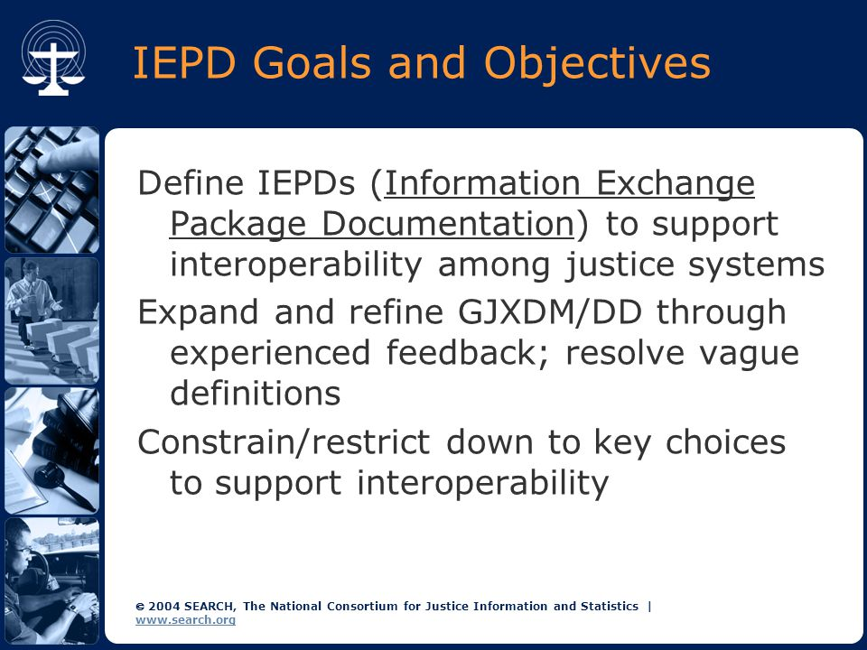  2004 SEARCH, The National Consortium for Justice Information and Statistics | www.search.org IEPD Goals and Objectives Define IEPDs (Information Exchange Package Documentation) to support interoperability among justice systems Expand and refine GJXDM/DD through experienced feedback; resolve vague definitions Constrain/restrict down to key choices to support interoperability