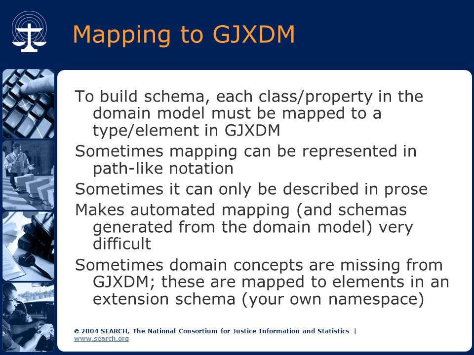  2004 SEARCH, The National Consortium for Justice Information and Statistics | www.search.org Mapping to GJXDM To build schema, each class/property in the domain model must be mapped to a type/element in GJXDM Sometimes mapping can be represented in path-like notation Sometimes it can only be described in prose Makes automated mapping (and schemas generated from the domain model) very difficult Sometimes domain concepts are missing from GJXDM; these are mapped to elements in an extension schema (your own namespace)