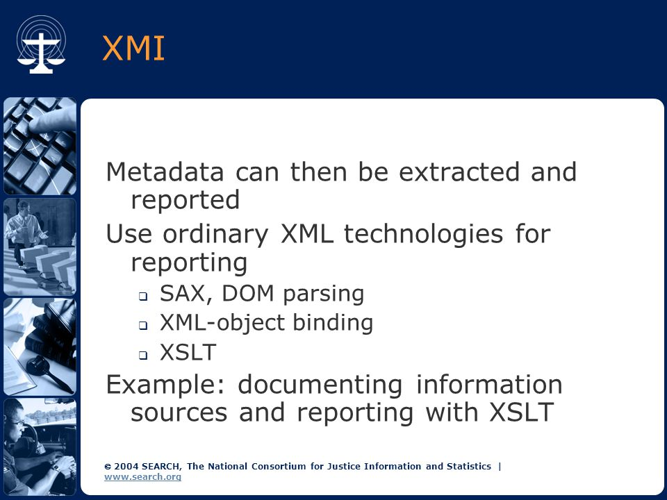 2004 SEARCH, The National Consortium for Justice Information and Statistics | www.search.org XMI Metadata can then be extracted and reported Use ordinary XML technologies for reporting  SAX, DOM parsing  XML-object binding  XSLT Example: documenting information sources and reporting with XSLT