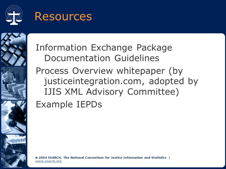  2004 SEARCH, The National Consortium for Justice Information and Statistics | www.search.org Resources Information Exchange Package Documentation Guidelines Process Overview whitepaper (by justiceintegration.com, adopted by IJIS XML Advisory Committee) Example IEPDs
