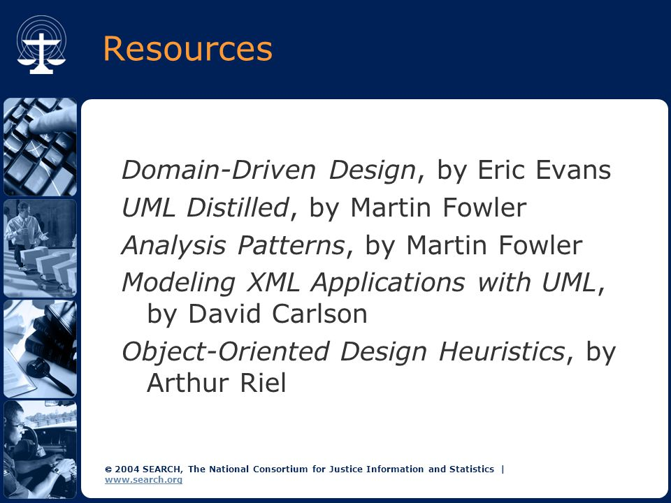  2004 SEARCH, The National Consortium for Justice Information and Statistics | www.search.org Resources Domain-Driven Design, by Eric Evans UML Distilled, by Martin Fowler Analysis Patterns, by Martin Fowler Modeling XML Applications with UML, by David Carlson Object-Oriented Design Heuristics, by Arthur Riel