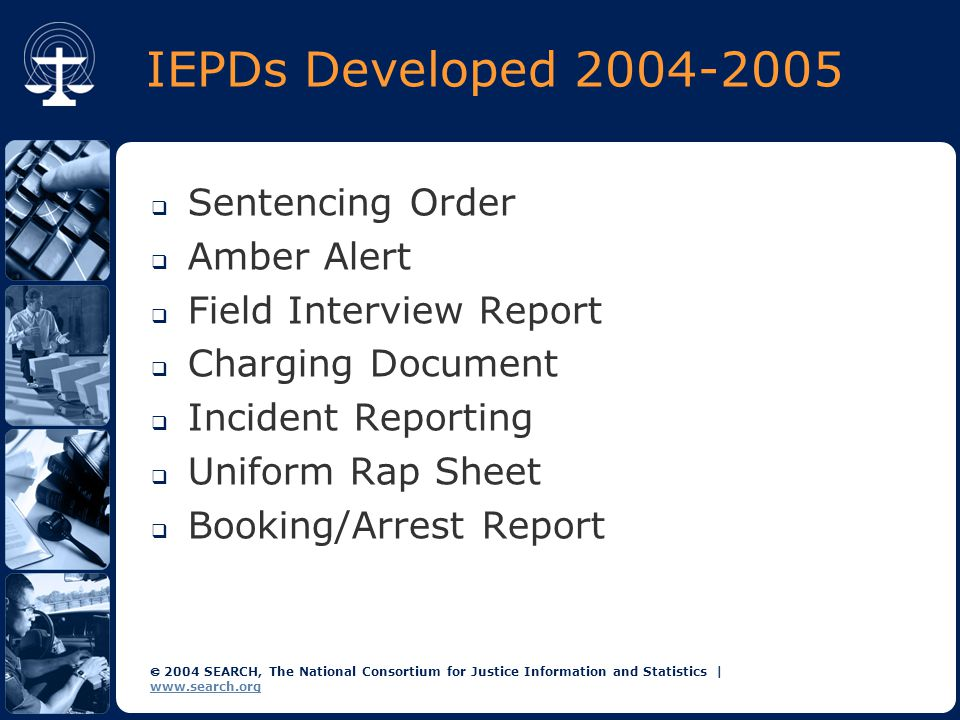  2004 SEARCH, The National Consortium for Justice Information and Statistics   www.search.org Domain Modeling: Motivation In building an IEP, it is very helpful to have:  A precise definition/description of document structure  A description that can be understandable and verifiable by all stakeholders (bridge the communication gap)  A description technique that facilitates interactive design