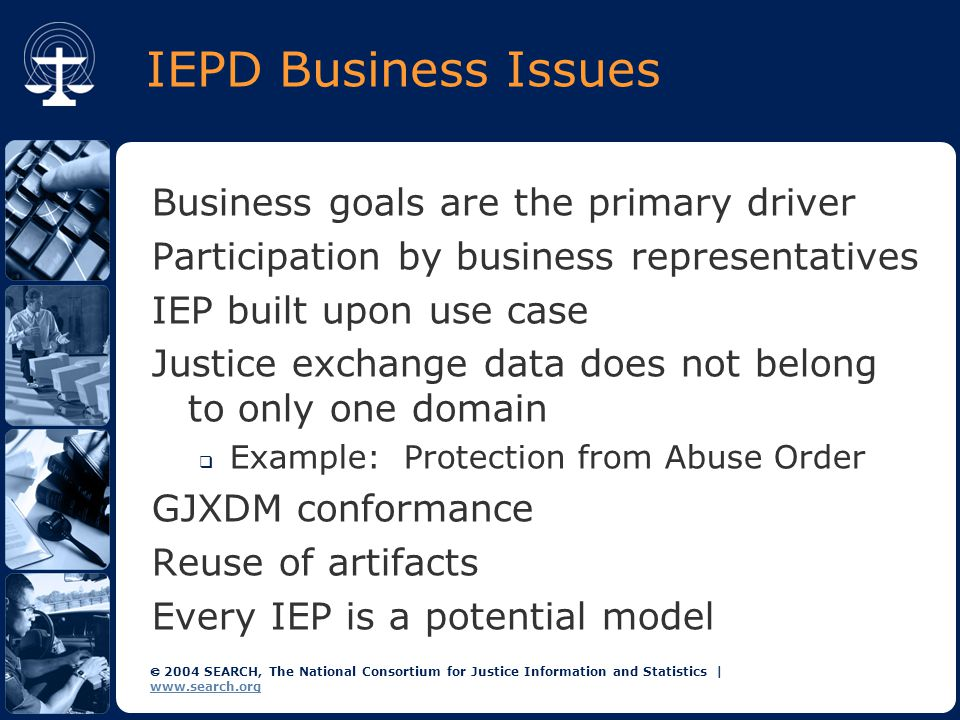  2004 SEARCH, The National Consortium for Justice Information and Statistics | www.search.org IEPD Business Issues Business goals are the primary driver Participation by business representatives IEP built upon use case Justice exchange data does not belong to only one domain  Example: Protection from Abuse Order GJXDM conformance Reuse of artifacts Every IEP is a potential model