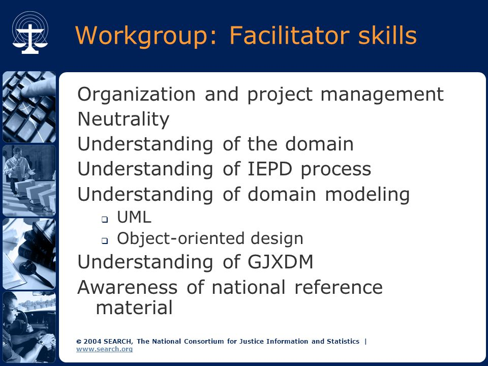  2004 SEARCH, The National Consortium for Justice Information and Statistics   www.search.org Workgroup: SME member skills Understanding of business processes  Triggering and subsequent processes  Required content  Relationships Ability to describe the semantic meaning of the data Ability to think outside the box  As-is processes versus to-be processes  Openness to change semantic concepts to align with GJXDM