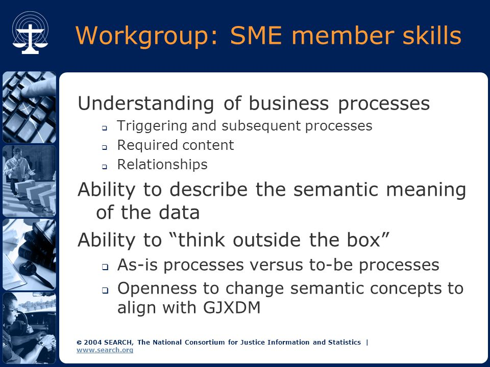  2004 SEARCH, The National Consortium for Justice Information and Statistics | www.search.org Workgroup: SME member skills Understanding of business processes  Triggering and subsequent processes  Required content  Relationships Ability to describe the semantic meaning of the data Ability to think outside the box  As-is processes versus to-be processes  Openness to change semantic concepts to align with GJXDM
