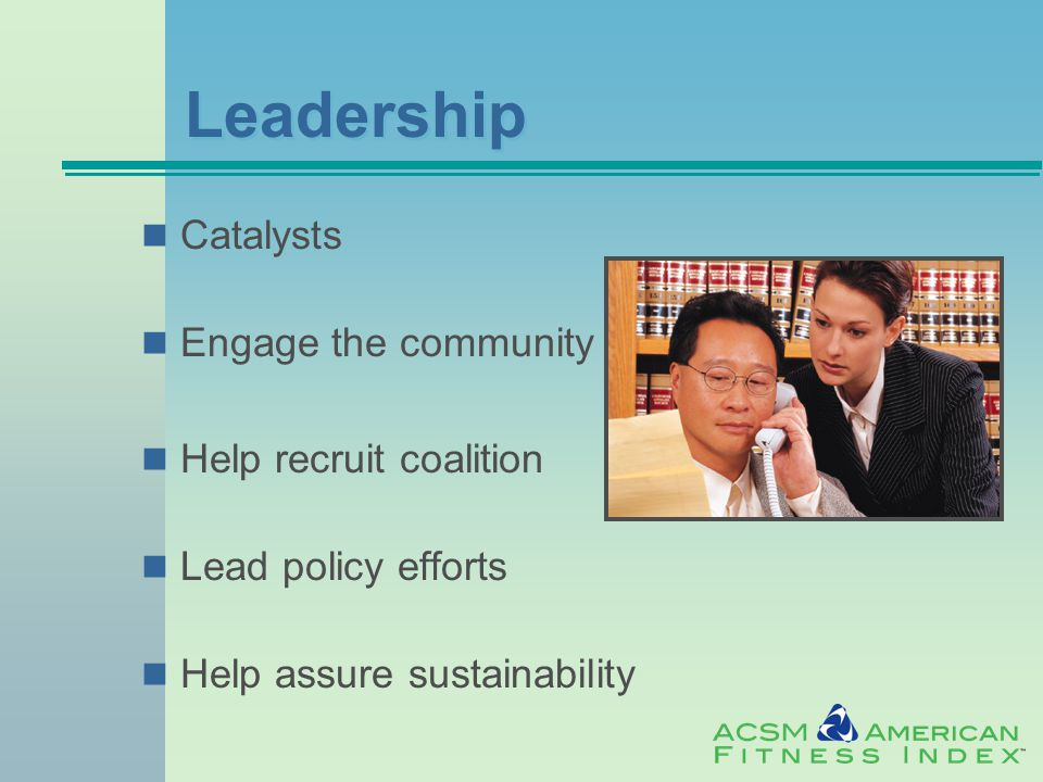 Leadership Catalysts Engage the community Help recruit coalition Lead policy efforts Help assure sustainability