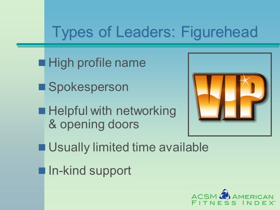 Types of Leaders: Figurehead High profile name Spokesperson Helpful with networking & opening doors Usually limited time available In-kind support