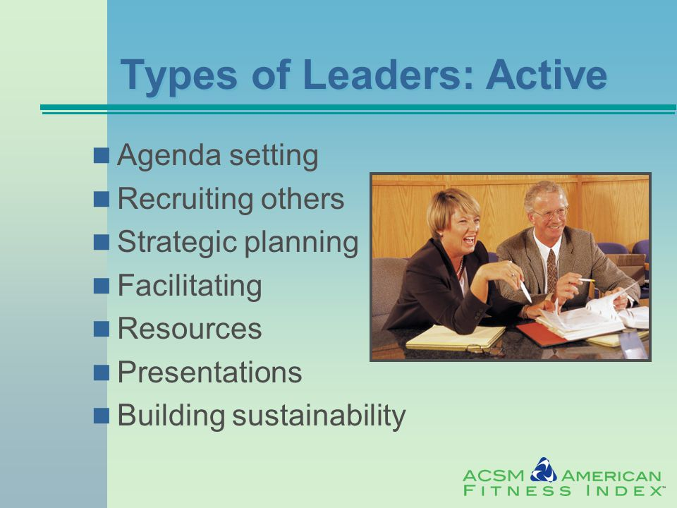 Types of Leaders: Active Agenda setting Recruiting others Strategic planning Facilitating Resources Presentations Building sustainability