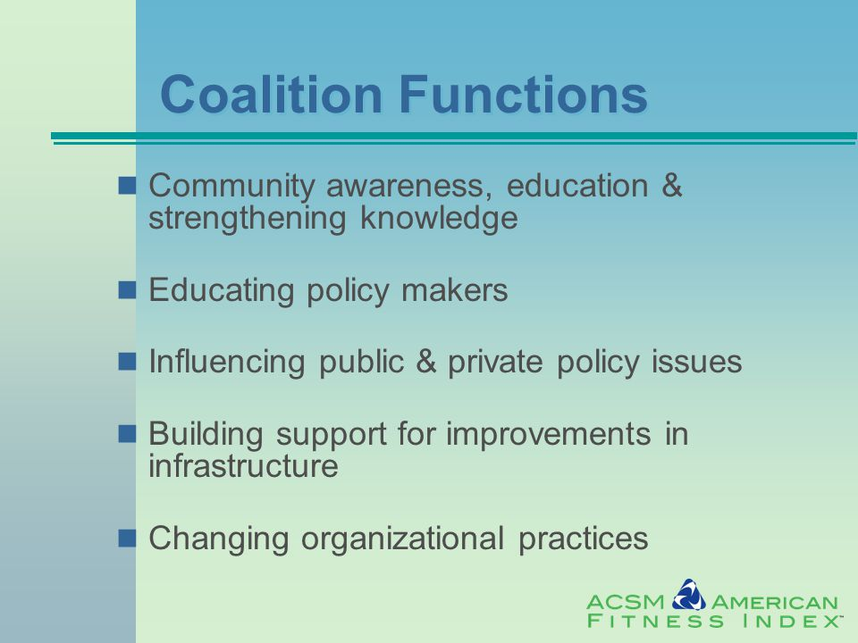 Coalition Functions Community awareness, education & strengthening knowledge Educating policy makers Influencing public & private policy issues Building support for improvements in infrastructure Changing organizational practices