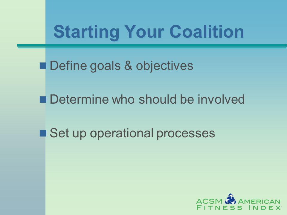 Starting Your Coalition Define goals & objectives Determine who should be involved Set up operational processes