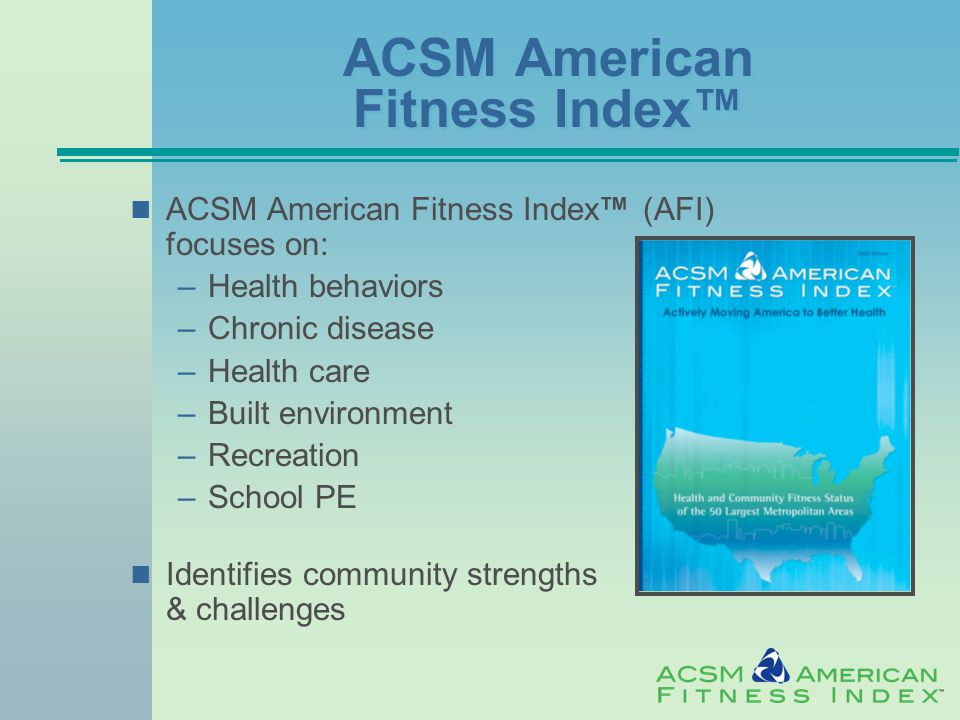 ACSM American Fitness Index™ ACSM American Fitness Index™ (AFI) focuses on: –Health behaviors –Chronic disease –Health care –Built environment –Recreation –School PE Identifies community strengths & challenges