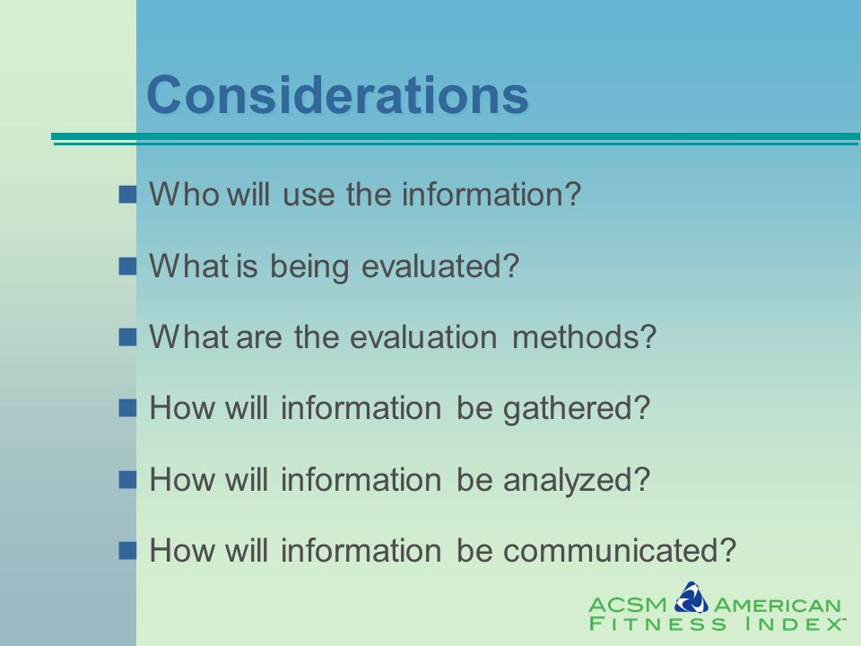 Considerations Who will use the information. What is being evaluated.
