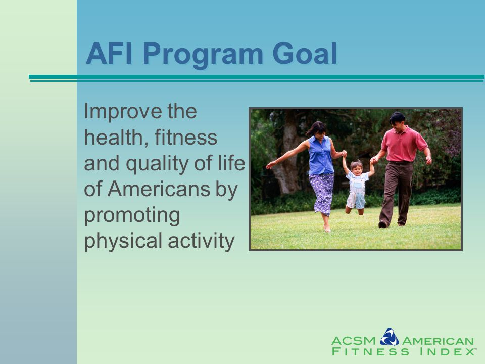 AFI Program Goal Improve the health, fitness and quality of life of Americans by promoting physical activity
