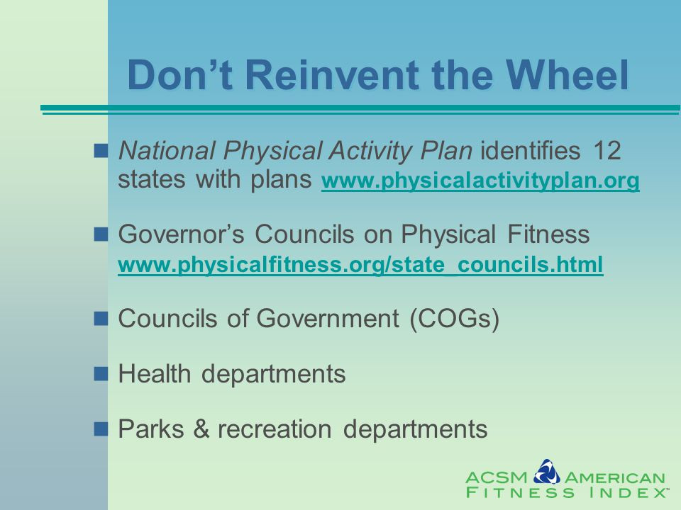 Don't Reinvent the Wheel National Physical Activity Plan identifies 12 states with plans www.physicalactivityplan.org www.physicalactivityplan.org Governor's Councils on Physical Fitness www.physicalfitness.org/state_councils.html www.physicalfitness.org/state_councils.html Councils of Government (COGs) Health departments Parks & recreation departments