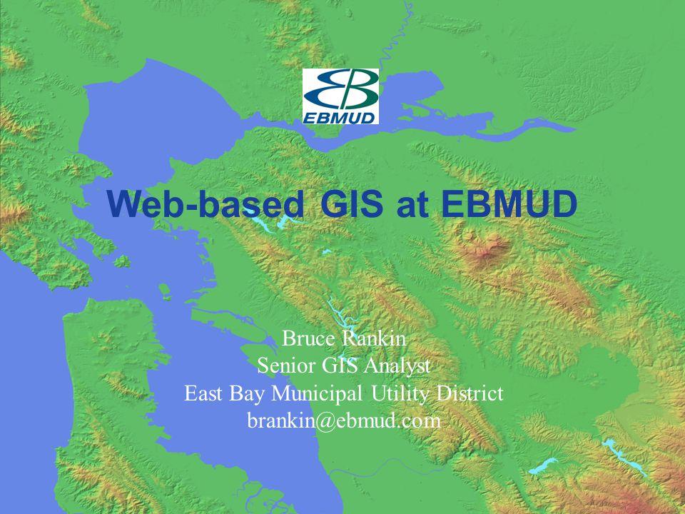 Web-based GIS at EBMUD Bruce Rankin Senior GIS Analyst East Bay Municipal Utility District brankin@ebmud.com