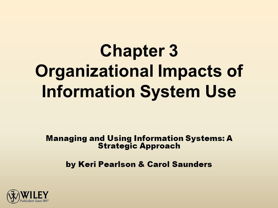 Chapter 3 Organizational Impacts of Information System Use Managing and Using Information Systems: A Strategic Approach by Keri Pearlson & Carol Saunders