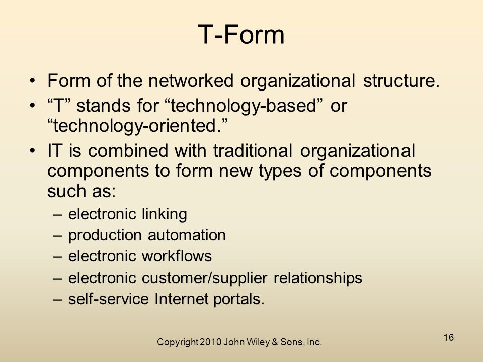 Copyright 2010 John Wiley & Sons, Inc. 16 T-Form Form of the networked organizational structure.