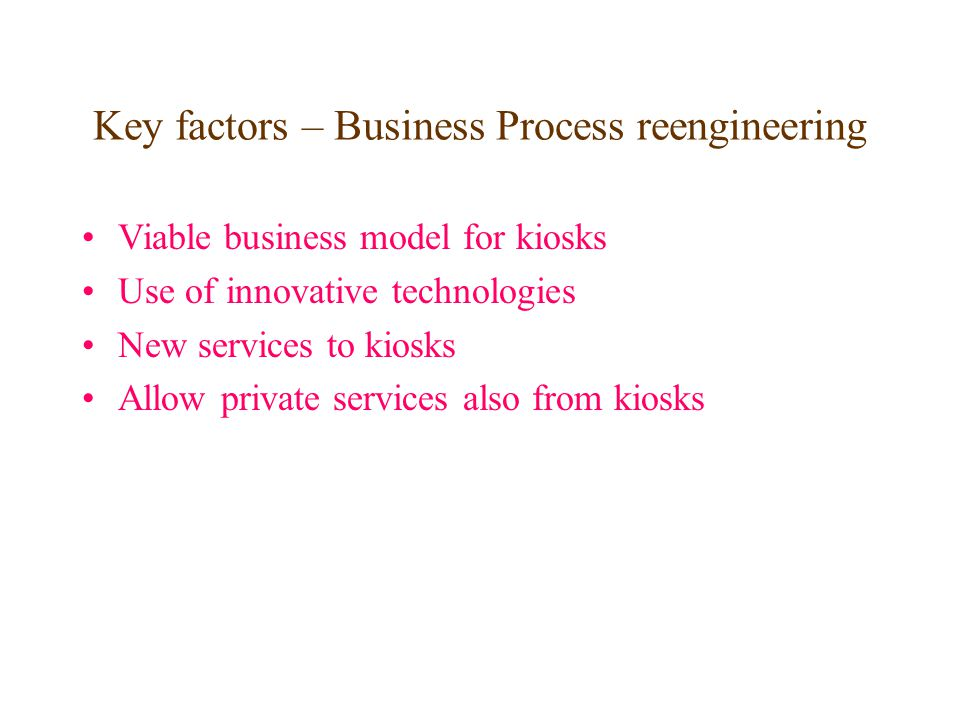 Key factors – Business Process reengineering Viable business model for kiosks Use of innovative technologies New services to kiosks Allow private serv