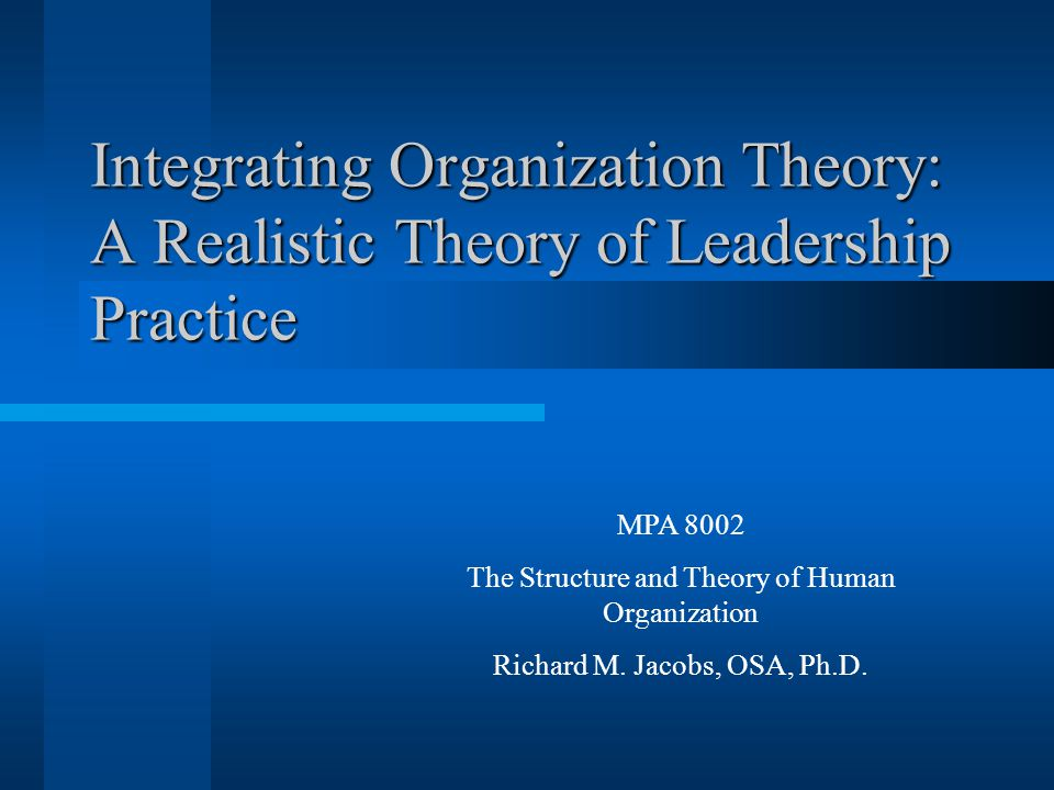 Integrating Organization Theory: A Realistic Theory of Leadership Practice MPA 8002 The Structure and Theory of Human Organization Richard M.