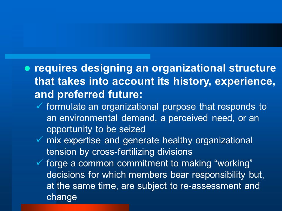 formulate an organizational purpose that responds to an environmental demand, a perceived need, or an opportunity to be seized mix expertise and generate healthy organizational tension by cross-fertilizing divisions forge a common commitment to making working decisions for which members bear responsibility but, at the same time, are subject to re-assessment and change requires designing an organizational structure that takes into account its history, experience, and preferred future: