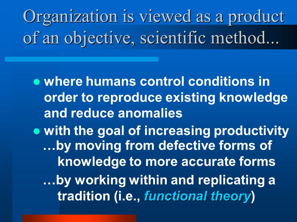 Organization is viewed as a product of an objective, scientific method...