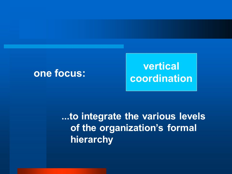 vertical coordination one focus:...to integrate the various levels of the organization's formal hierarchy