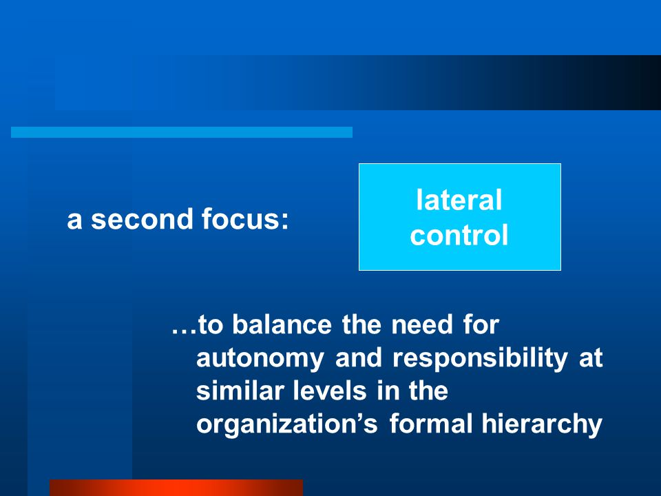 lateral control a second focus: …to balance the need for autonomy and responsibility at similar levels in the organization's formal hierarchy