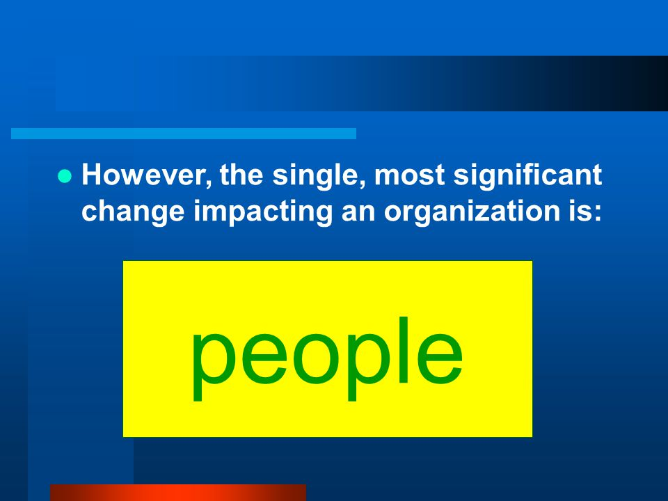 However, the single, most significant change impacting an organization is: people