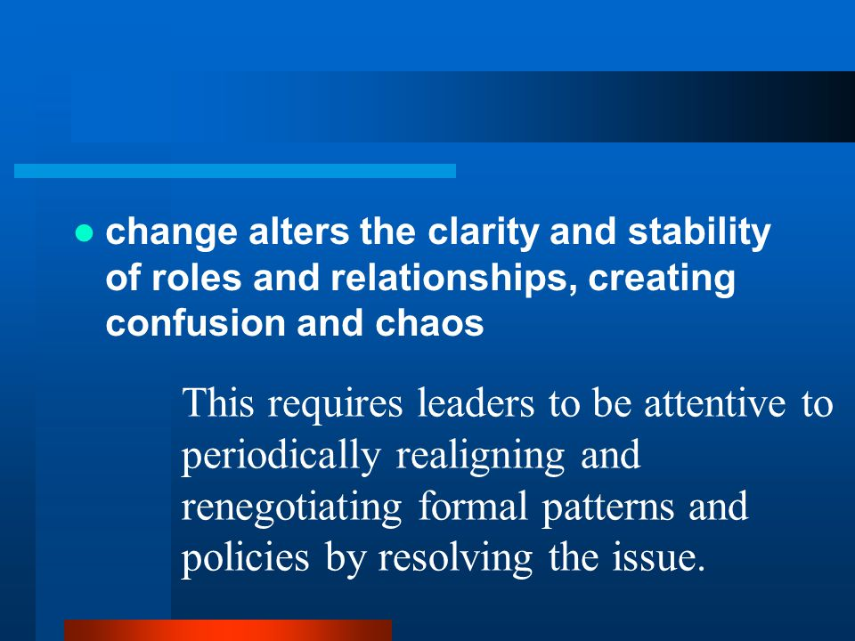 change alters the clarity and stability of roles and relationships, creating confusion and chaos This requires leaders to be attentive to periodically realigning and renegotiating formal patterns and policies by resolving the issue.