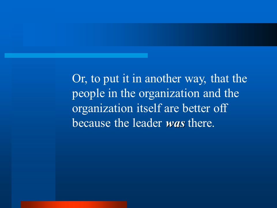 was Or, to put it in another way, that the people in the organization and the organization itself are better off because the leader was there.