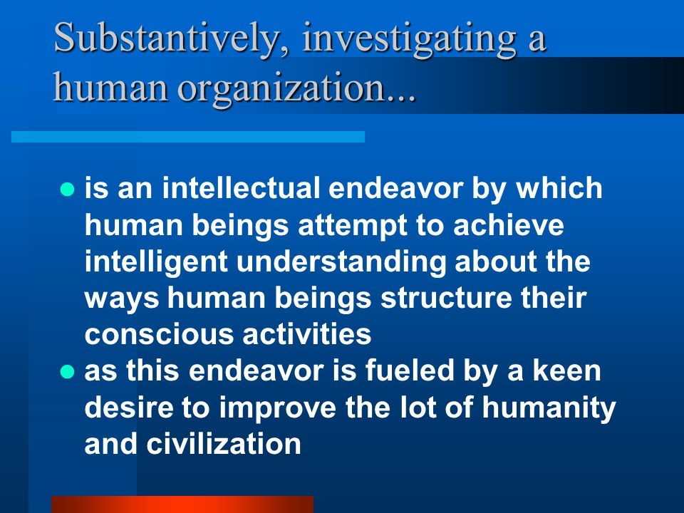is an intellectual endeavor by which human beings attempt to achieve intelligent understanding about the ways human beings structure their conscious activities Substantively, investigating a human organization...