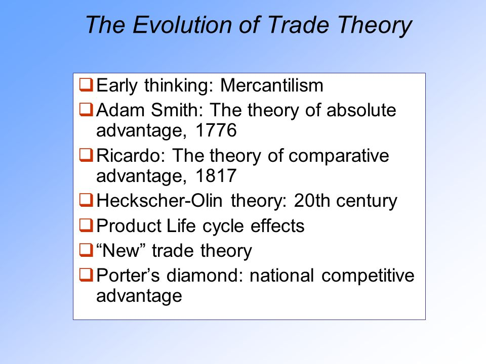 The Evolution of Trade Theory  Early thinking: Mercantilism  Adam Smith: The theory of absolute advantage, 1776  Ricardo: The theory of comparative advantage, 1817  Heckscher-Olin theory: 20th century  Product Life cycle effects  New trade theory  Porter's diamond: national competitive advantage