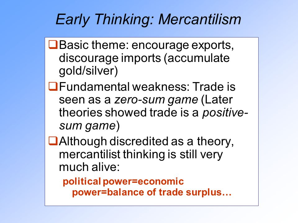 Early Thinking: Mercantilism  Basic theme: encourage exports, discourage imports (accumulate gold/silver)  Fundamental weakness: Trade is seen as a zero-sum game (Later theories showed trade is a positive- sum game)  Although discredited as a theory, mercantilist thinking is still very much alive: political power=economic power=balance of trade surplus…