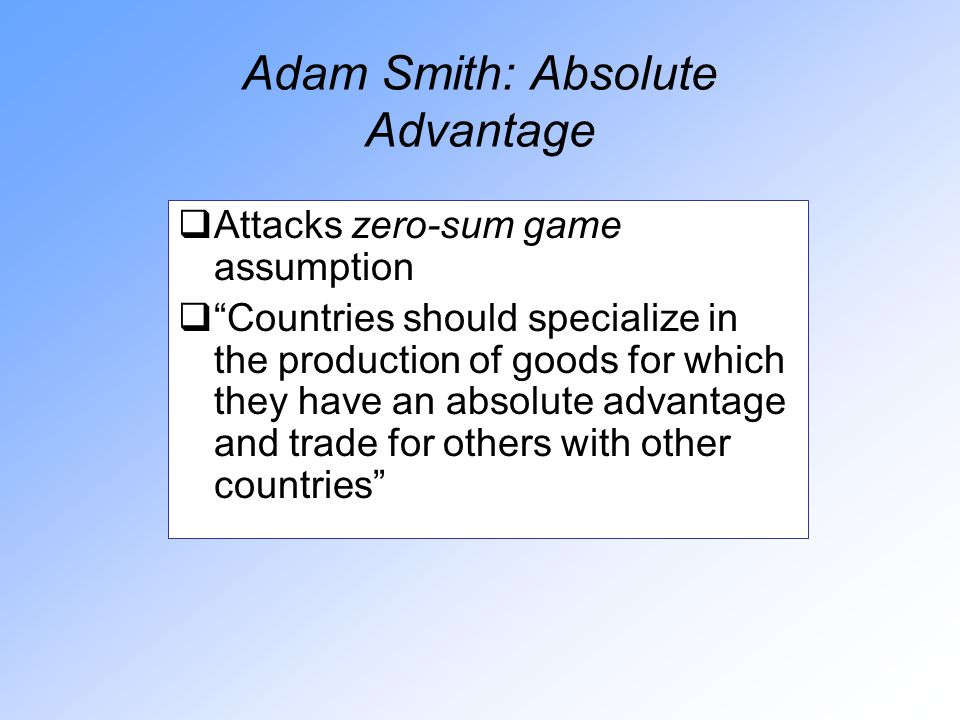 Adam Smith: Absolute Advantage  Attacks zero-sum game assumption  Countries should specialize in the production of goods for which they have an absolute advantage and trade for others with other countries