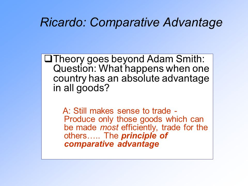 Ricardo: Comparative Advantage  Theory goes beyond Adam Smith: Question: What happens when one country has an absolute advantage in all goods.