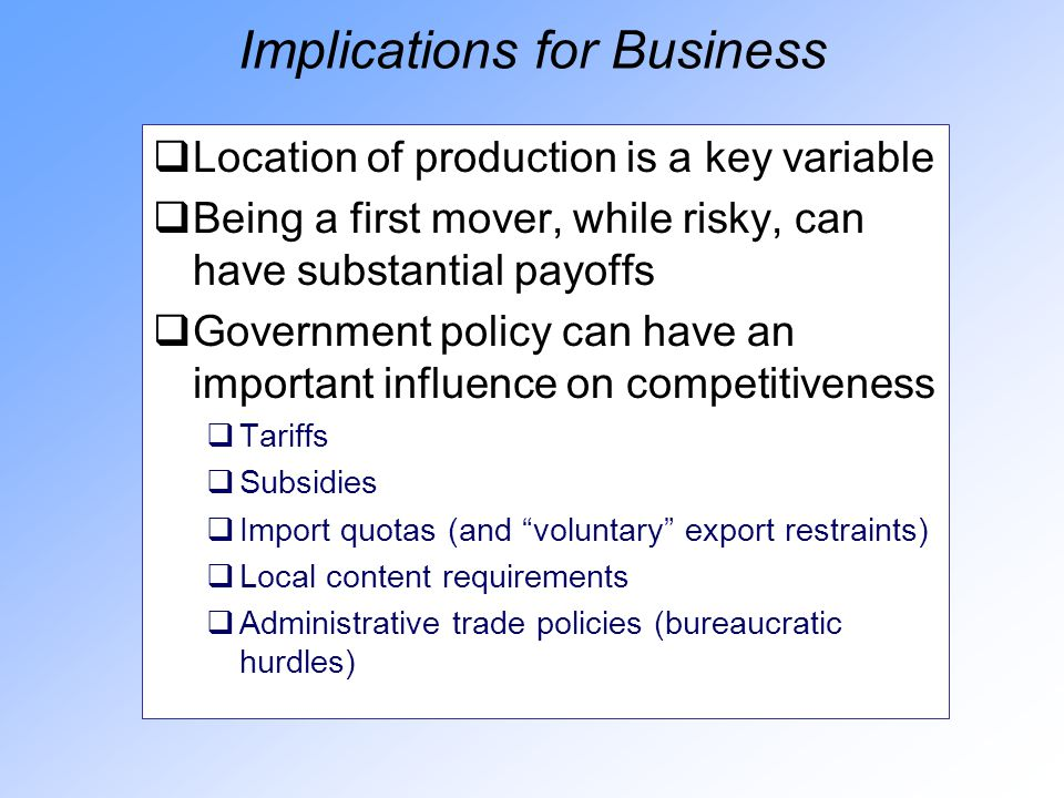 Implications for Business  Location of production is a key variable  Being a first mover, while risky, can have substantial payoffs  Government policy can have an important influence on competitiveness  Tariffs  Subsidies  Import quotas (and voluntary export restraints)  Local content requirements  Administrative trade policies (bureaucratic hurdles)