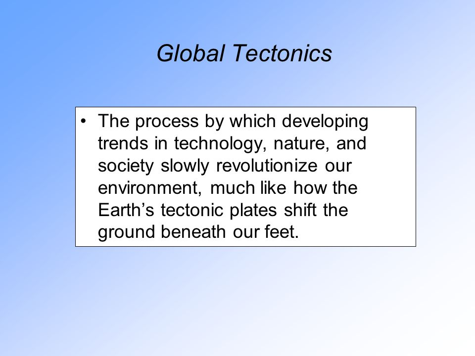 Global Tectonics The process by which developing trends in technology, nature, and society slowly revolutionize our environment, much like how the Earth's tectonic plates shift the ground beneath our feet.
