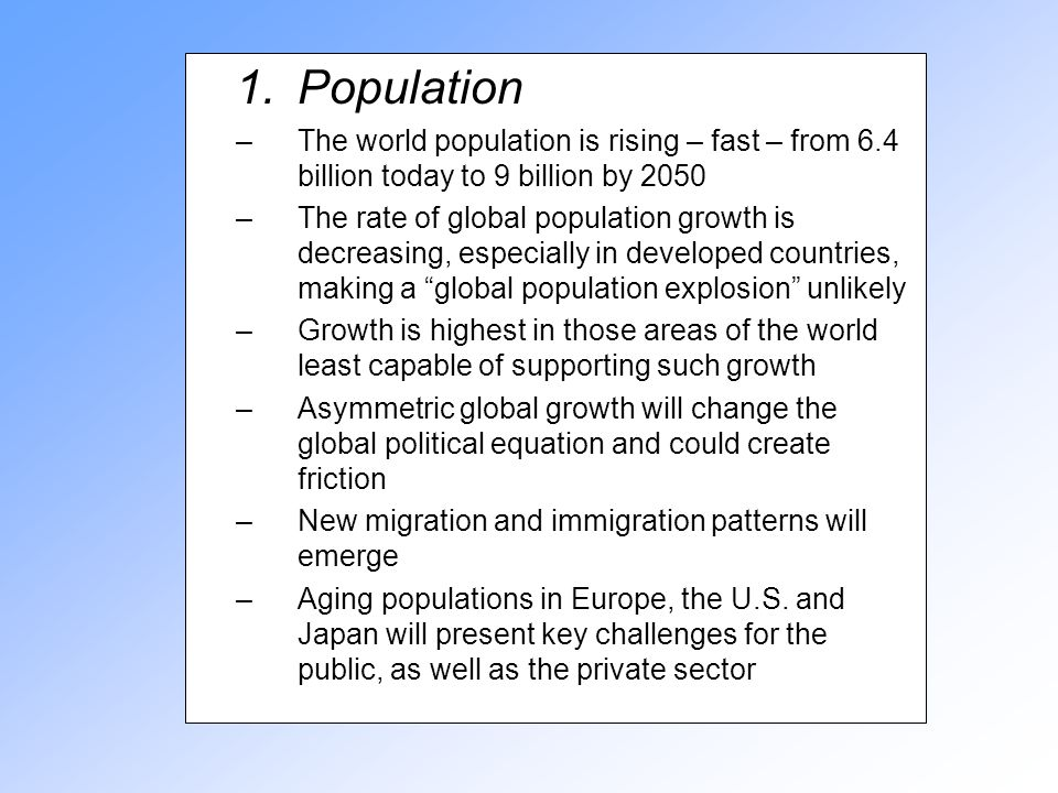 1.Population –The world population is rising – fast – from 6.4 billion today to 9 billion by 2050 –The rate of global population growth is decreasing, especially in developed countries, making a global population explosion unlikely –Growth is highest in those areas of the world least capable of supporting such growth –Asymmetric global growth will change the global political equation and could create friction –New migration and immigration patterns will emerge –Aging populations in Europe, the U.S.