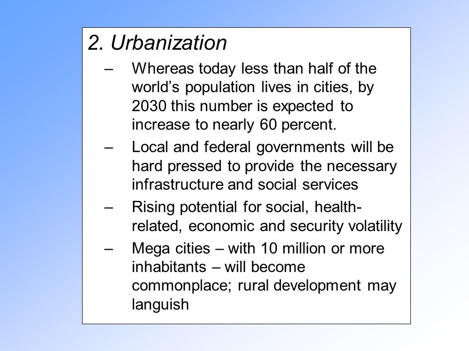2. Urbanization –Whereas today less than half of the world's population lives in cities, by 2030 this number is expected to increase to nearly 60 perc