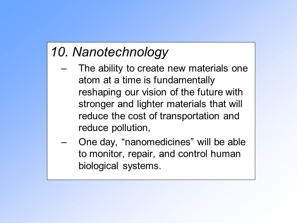 10. Nanotechnology –The ability to create new materials one atom at a time is fundamentally reshaping our vision of the future with stronger and light