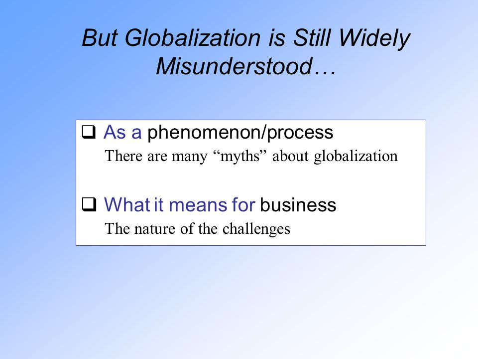But Globalization is Still Widely Misunderstood…  As a phenomenon/process There are many myths about globalization  What it means for business The nature of the challenges