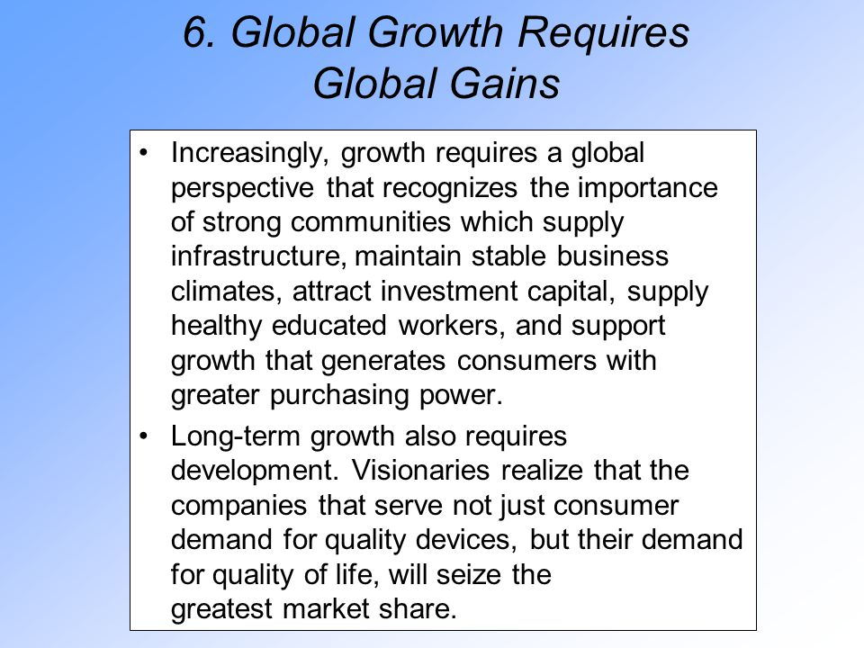 6. Global Growth Requires Global Gains Increasingly, growth requires a global perspective that recognizes the importance of strong communities which s