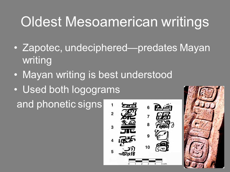Oldest Mesoamerican writings Zapotec, undeciphered—predates Mayan writing Mayan writing is best understood Used both logograms and phonetic signs