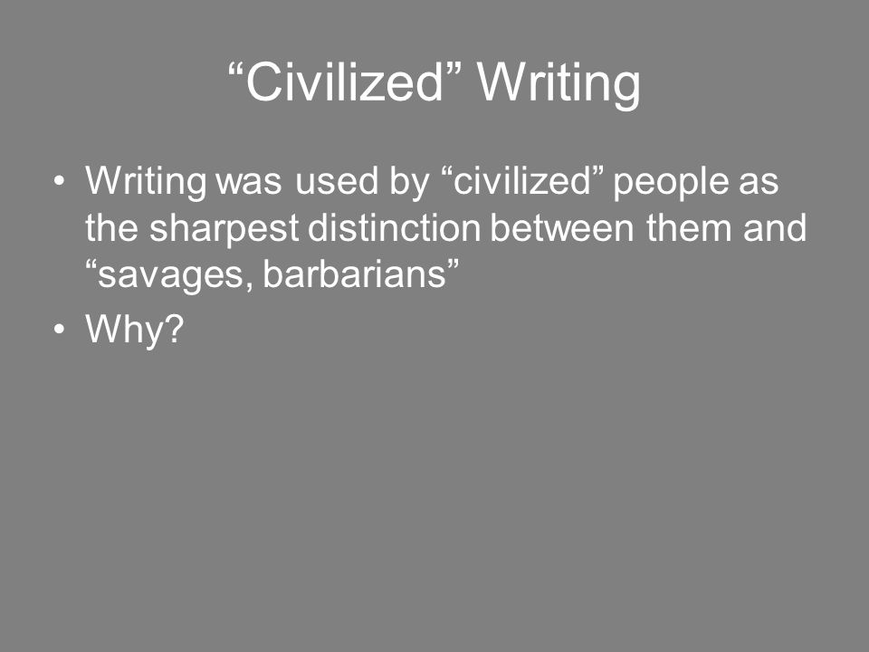 Civilized Writing Writing was used by civilized people as the sharpest distinction between them and savages, barbarians Why