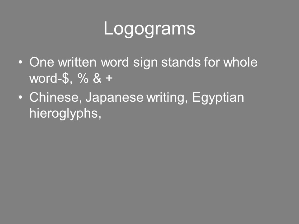 Logograms One written word sign stands for whole word-$, % & + Chinese, Japanese writing, Egyptian hieroglyphs,
