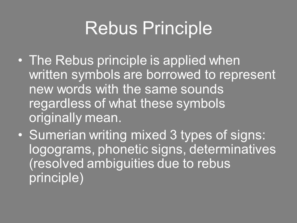 Rebus Principle The Rebus principle is applied when written symbols are borrowed to represent new words with the same sounds regardless of what these symbols originally mean.